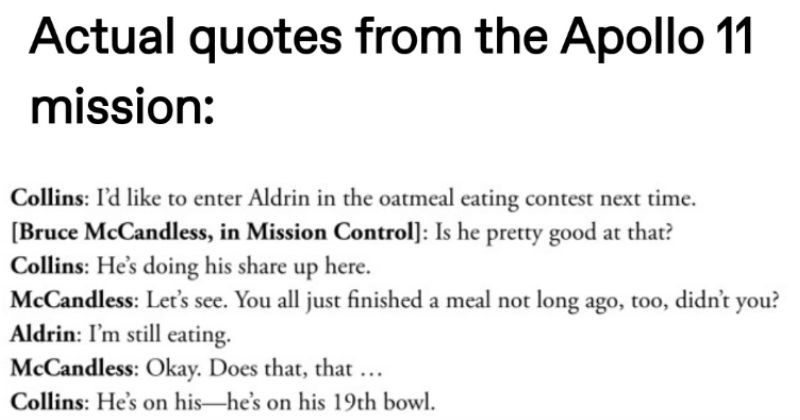 Tumblr thread of silly Apollo 11 quotes | Actual quotes Apollo 11 mission: Collins like enter Aldrin oatmeal eating contest next time Bruce McCandless Mission Control Is he pretty good at Collins: He's doing his share up here. McCandless: Let's see all just finished meal not long ago, too, didn't Aldrin still eating. McCandless: Okay. Does Collins: He's on his-he's on his 19th bowl.