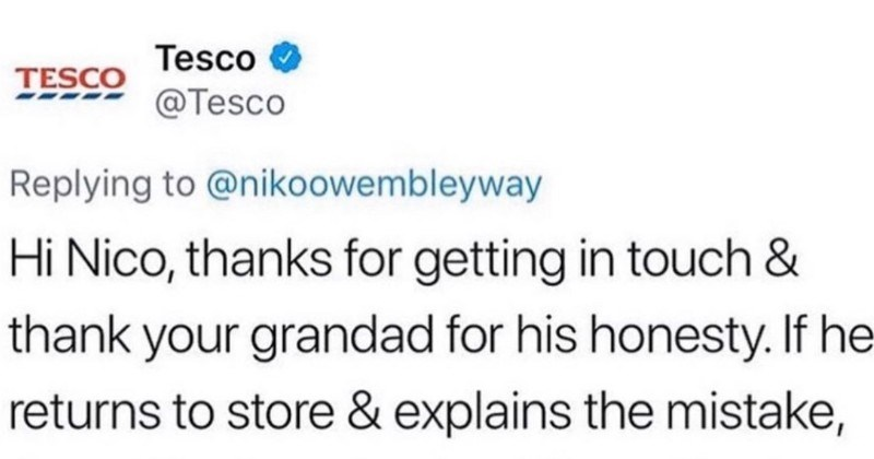 Grandpa forgets to pay for a TV, and Tesco responds on Twitter | Tesco TESCO @Tesco Replying nikoowembleyway Hi Nico, thanks getting touch thank grandad his honesty. If he returns store explains mistake staff will understand. If like can let them know before he gets there? Car ask him store he will be able return? TY-Missy