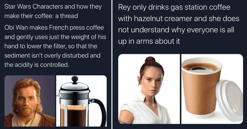 funny twitter thread showing how star wars characters make their coffee | Violet Wilson @ViWiWrites Star Wars Characters and they make their coffee thread Obi Wan makes French press coffee and gently uses just weight his hand lower filter, so sediment isn't overly disturbed and acidity is controlled. | Rey only drinks gas station coffee with hazelnut creamer and she does not understand why everyone is all up arms about