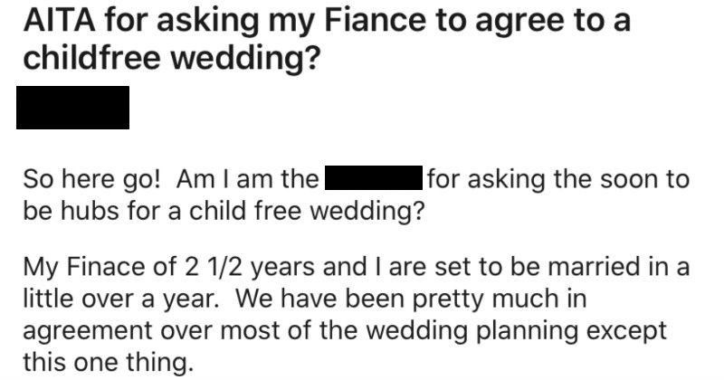 Bride asks people on Reddit whether she's wrong to want to ban kids from wedding | r/AmltheAsshole JOIN u/[deleted 3d AITA asking my Fiance agree childfree wedding? Asshole So here go! Am am asshole asking soon be hubs child free wedding? My Finace 2 1/2 years and are set be married little over year have been pretty much agreement over most wedding planning except this one thing.