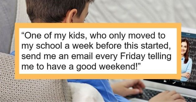 wholesome experience teachers online learning class students | ghostdumpsters 7 points 4 hours ago One my kids, who only moved my school week before this started, send an email every Friday telling have good weekend!