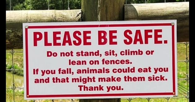 funny signs pictures information instagram imgur photo | sign PLEASE BE SAFE. Do not stand, sit, climb or lean on fences. If fall, animals could eat and might make them sick. Thank .