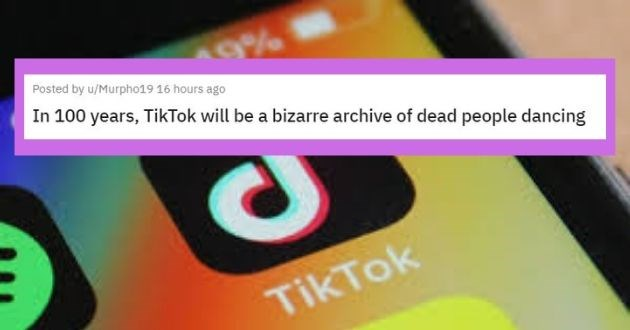 shower thoughts reddit top rated askreddit technology best of week thoughts | Posted by u/Murpho19 16 hours ago 100 years, TikTok will be bizarre archive dead people dancing
