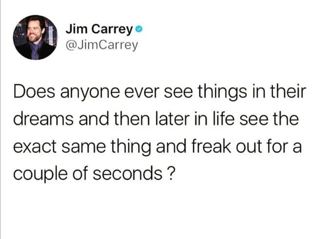 top ten daily white people tweets | Person - Jim Carrey @JimCarrey Does anyone ever see things their dreams and then later life see exact same thing and freak out couple seconds ?