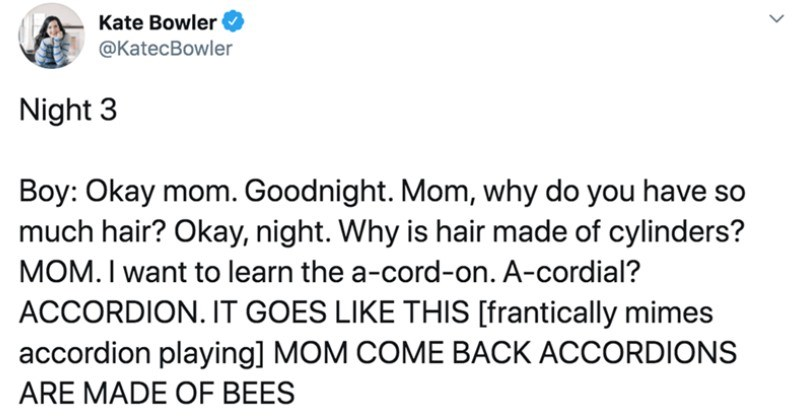 Parent shares hilarious Twitter thread about the ridiculous things their kid says before bedtime | Kate Bowler @KatecBowler Night 3 Boy: Okay mom. Goodnight. Mom, why do have so much hair? Okay, night. Why is hair made cylinders? MOM want learn cord-on cordial? ACCORDION GOES LIKE THIS [frantically mimes accordion playing] MOM COME BACK ACCORDIONS ARE MADE BEES