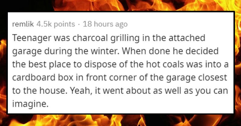 Stupid ways people started fires | remlik 4.5k points 18 hours ago Teenager charcoal grilling attached garage during winter done he decided best place dispose hot coals into cardboard box front corner garage closest house. Yeah went about as well as can imagine.