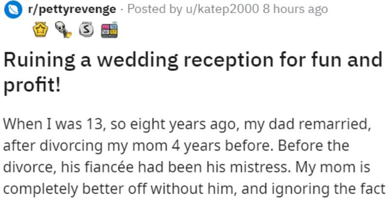 Mean stepmother wedding reception ruined by chocolate skidmark | r/pettyrevenge Posted by u/katep2000 8 hours ago Ruining wedding reception fun and profit 13, so eight years ago, my dad remarried, after divorcing my mom 4 years before. Before divorce, his fiancée had been his mistress. My mom is completely better off without him, and ignoring fact wouldn't exist don't think she should have married him first place. Even if think my parents weren't good match s no excuse cheat on wife.