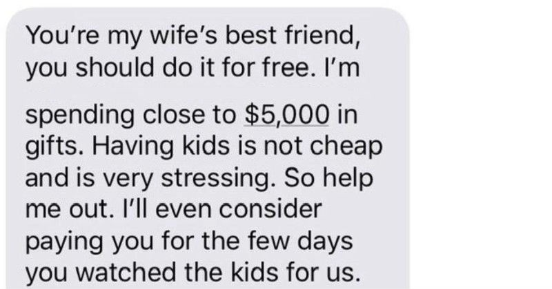 A toxic dad wants a free painting, gets rejected, and then won't pay the babysitter | my wife's best friend should do free spending close 5,000 gifts. Having kids is not cheap and is very stressing. So help out even consider paying few days watched kids us can even buy canvas money Wait talked and she said she'd pay babysitting lost. Am supposed gift an art pieces give and can pass as gift?