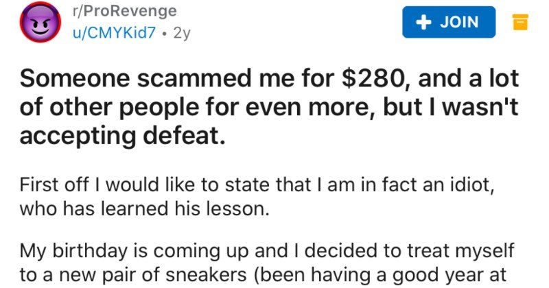 Scammer gets tricked and scared into giving himself up | r/ProRevenge JOIN u/CMYKID7 2y Someone scammed 280, and lot other people even more, but wasn't accepting defeat. First off would like state am fact an idiot, who has learned his lesson. My birthday is coming up and decided treat myself new pair sneakers (been having good year at my job and don't really spend much on myself always wanted pair Yeezy's so got online and found pair at really good price messaging seller, he asked if would be wi
