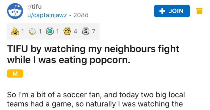 Guy watches his neighbors argue while he eats a bag of popcorn | r/tifu JOIN u/captainjawz 208d 1 TIFU by watching my neighbours fight while eating popcorn. So l'm bit soccer fan, and today two big local teams had game, so naturally watching match on my living room little did know there another match going on my neighbours house. About ten minutes into my game started hearing screams coming house across street.