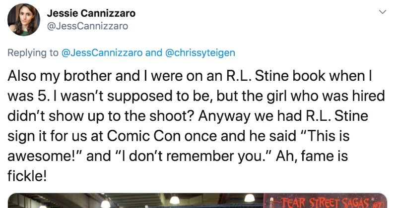 "People on Twitter describe their funniest minute of fame stories | Jessie Cannizzaro @JessCannizzaro Replying JessCannizzaro and @chrissyteigen Also my brother and were on an R.L. Stine book 5 wasn't supposed be, but girl who hired didn't show up shoot? Anyway had R.L. Stine sign us at Comic Con once and he said ""This is awesome and don't remember Ah, fame is fickle! TEAR STREET SAGAS RESTINE AUTOGRAPHING Fod OGRAPHING ABLE 11 fndcop COMCON PoucON TABLE 12 doo pe Fedpop FOMICCON Innocent or evil"