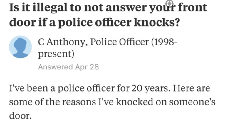 A Quora answer from a police officer on why cops could be knocking at the door | Is illegal not answer front door if police officer knocks? C Anthony, Police Officer (1998- present) Answered Apr 28 been police officer 20 years. Here are some reasons knocked on someone's door. 1. Because they've called police 2. Because someone has called police on them and now have figure out why.