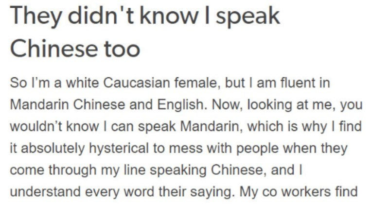 Rude Chinese customer doesn't realize that the cashier speaks Mandarin Chinese as well | They didn't know speak Chinese too So white Caucasian female, but am fluent Mandarin Chinese and English. Now, looking at wouldn't know can speak Mandarin, which is why find absolutely hysterical mess with people they come through my line speaking Chinese, and understand every word their saying. My co workers find especially hysterical. Okay, so other day this Chinese couple came through my line, and asked t