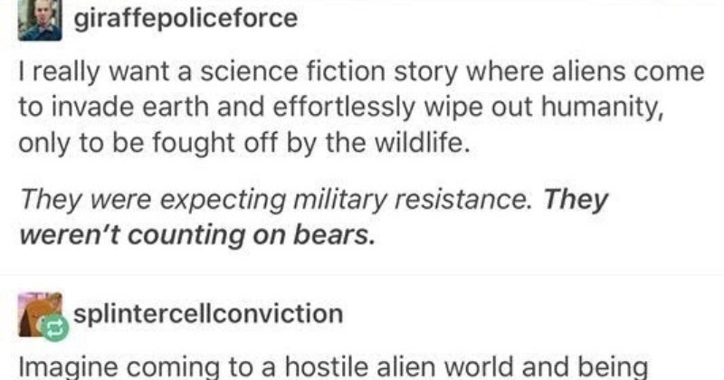 A Tumblr thread imagines an alien invasion being fought off by nature | giraffepoliceforce really want science fiction story where aliens come invade earth and effortlessly wipe out humanity, only be fought off by wildlife. They were expecting military resistance. They weren't counting on bears. splintercellconviction Imagine coming hostile alien world and being attacked by horde creatures can weigh up 3 tons, run at 30 km/h (19 mph and bite with force 8,100 newtons (1,800 lbf By time realise th