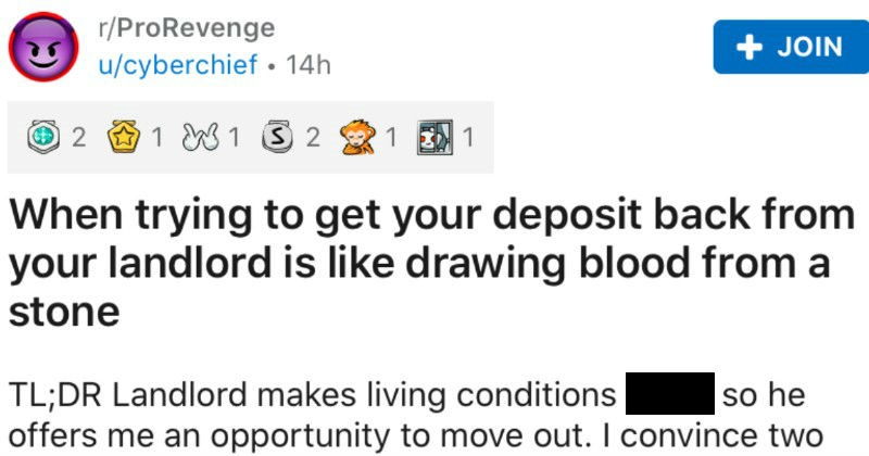 Guy tells a pro revenge story about getting deposit back from terrible landlord | r/ProRevenge JOIN u/cyberchief 14h 2 1 W1 S 2 trying get deposit back landlord is like drawing blood stone TL;DR Landlord makes living conditions shitty so he offers an opportunity move out convince two others move out as well. He ghosts ask my deposit so take him court win $650 so he appeals court's decision appeal, my award is tripled 1800. He refuses pay up so get Los Angeles Sheriff's Department go his bank, fr