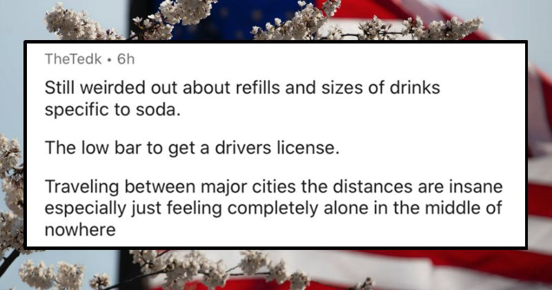 People describe the most American things that'd sound crazy to non-Americans | TheTedk 6h Still weirded out about refills and sizes drinks specific soda low bar get drivers license. Traveling between major cities distances are insane especially just feeling completely alone middle nowhere