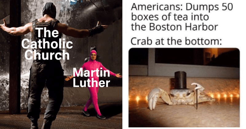 Funny and dank history memes | Catholic Church Martin Luther Bane vs. Pink Guy | Americans: Dumps 50 boxes tea into Boston Harbor Crab at bottom: wearing a top hat