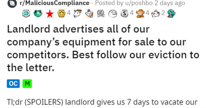 Landlord wants to sell evicted businesses things but they strip it all | r/MaliciousCompliance Posted by u/poshbo 2 days ago 4 Landlord advertises all our company's equipment sale our competitors. Best follow our eviction letter TI;dr (SPOILERS) landlord gives us 7 days vacate our leisure business building, he thinks cant empty business during lockdown, and proceeds advertise OUR equipment sale our competition sell everything 7 days and destroy rest. Enjoy no rent and loss potential buyers.