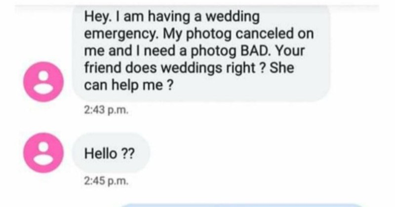 Bridezilla's level of entitlement is truly impossible to deal with | Hey am having wedding emergency. My photog canceled on and need photog BAD friend does weddings right She can help 2:43 p.m. Hello 2:45 p.m. Sorry just tried call Give call have minute talk. But yes does weddings. But wedding is this month right? She's likely busy but can see can do, at least ask
