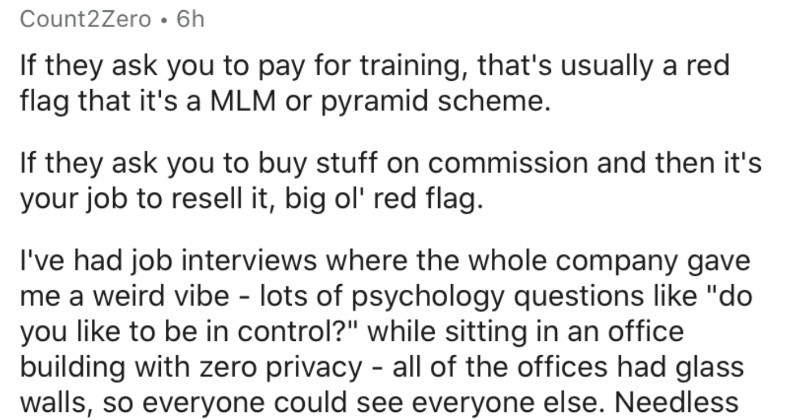 "An AskReddit thread about red flags when looking for jobs | Count2Zero 6h If they ask pay training s usually red flag s MLM or pyramid scheme. If they ask buy stuff on commission and then 's job resell big ol' red flag had job interviews where whole company gave weird vibe lots psychology questions like ""do like be control while sitting an office building with zero privacy all offices had glass walls, so everyone could see everyone else. Needless say didn't accept their offer."
