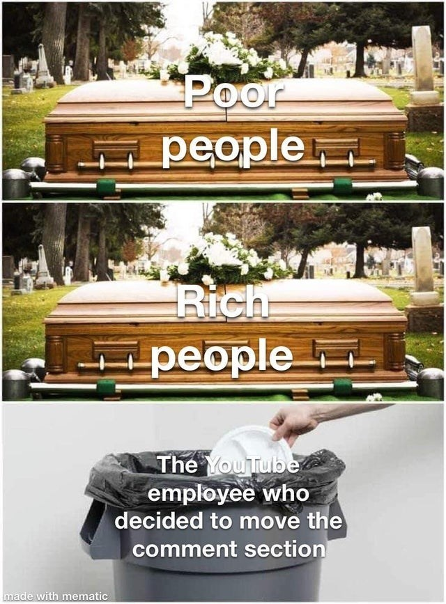 top ten 10 dank memes daily | Poor people Rich ipeople people YouTube employee who decided move comment section made with mematic coffins vs a trash can