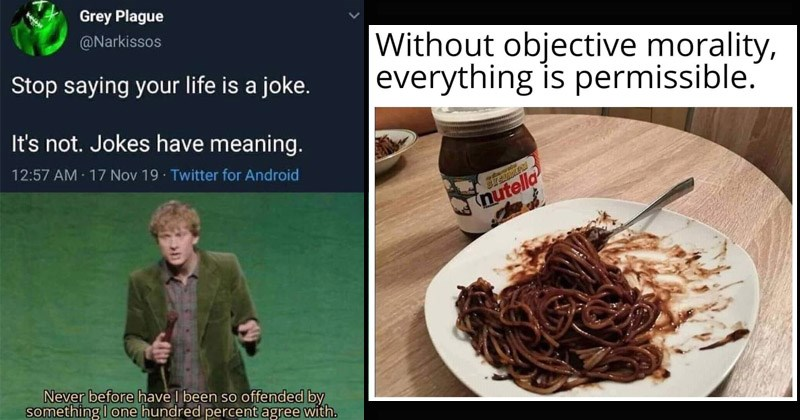 Funny memes about existentialism | Grey Plague @Narkissos Stop saying life is joke s not. Jokes have meaning. 12:57 AM 17 Nov 19 Twitter Android Never before have been so offended by something one hundred percent agree with. | Without objective morality, everything is permissible. nutella spaghetti