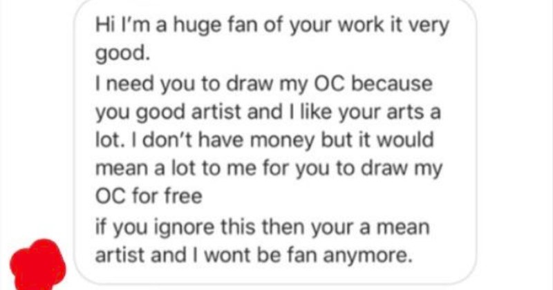 A choosing beggar wants free art, and the artist gives them what they asked for. | Hi l'm huge fan work very good need draw my OC because good artist and like arts lot don't have money but would mean lot draw my OC free if ignore this then mean artist and wont be fan anymore. oh no so won't be fan anymore if don't draw OC free??