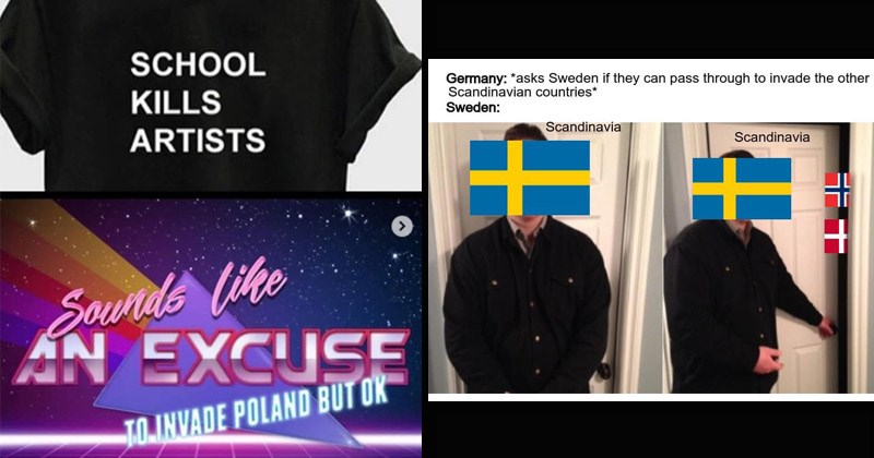 Funny memes about history | person opening a door Germany asks Sweden if they can pass through invade other Scandinavian countries Sweden: Scandinavia Scandinavia | SCHOOL KILLS ARTISTS Sounds like AN EXCUSE TO INVADE POLAND BUT OK