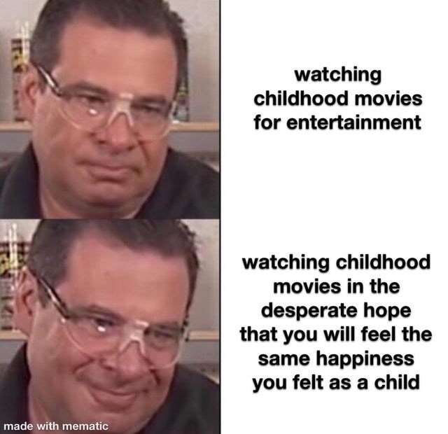 top ten 10 memes daily | watching childhood movies entertainment watching childhood movies desperate hope will feel same happiness felt as child made with mematic