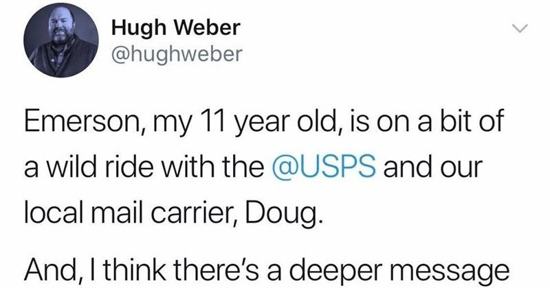 Kid's letters inspires wholesome vulnerability from other people. | Hugh Weber @hughweber Emerson, my 11 year old, is on bit wild ride with USPS and our local mail carrier, Doug. And think there's deeper message all. First backstory 6:45 PM 5/2/20 Twitter iPhone 2,805 Retweets 6,188 Likes