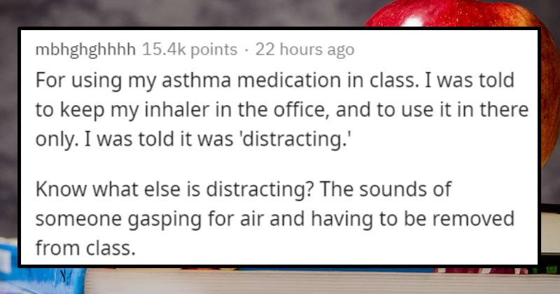 Stupid reasons people were punished at school | mbhghghhhh 15.4k points 20 hours ago using my asthma medication class told keep my inhaler office, and use there only told distracting Know else is distracting sounds someone gasping air and having be removed class.
