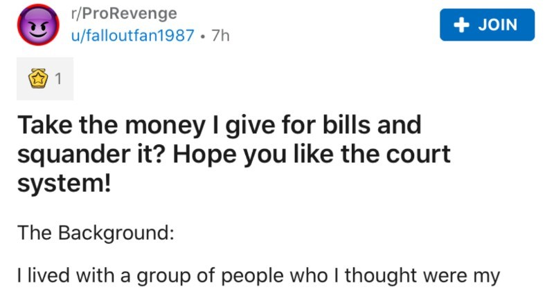 Freeloading housemates squander money for utilities, so guy introduces them to court system. | r/ProRevenge JOIN u/falloutfan1987 7h Take money give bills and squander Hope like court system Background lived with group people who thought were my friends. They were 2 couples, and all lived same house almost 2 years until recently moved out. There David and Tina and Brittnay and AJ only single person there.