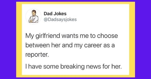 dad jokes instagram funny memes hilarious   Dad Jokes @Dadsaysjokes My girlfriend wants choose between her and my career as reporter. I have some breaking news her.