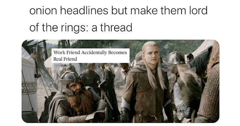 Funny twitter mashup of Lord of the Rings and headlines from the onion - satirical newspaper | Lauren @laurbarbq onion headlines but make them lord rings thread Work Friend Accidentally Becomes Real Friend Legolas and Gimli
