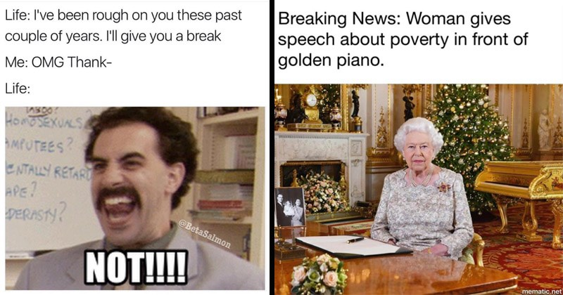 Funny random memes | Borat Life been rough on these past couple years give break OMG Thank- Life: HonoSEXUALS MPUTEES? NTALLY RETARI APE? DERASTY BetaSalmon NOT!! | Breaking News: Woman gives speech about poverty front golden piano. mematic.net Queen Elizabeth