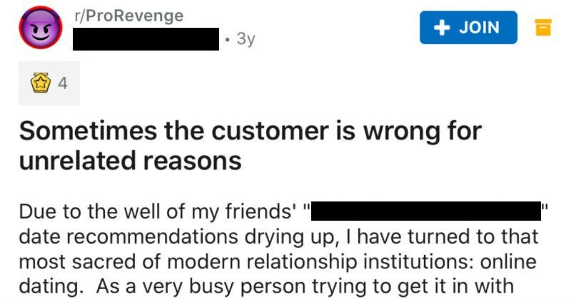 "Guy bullies Tinder match, she gets back at him months later | r/ProRevenge u/donotfuckwfatty 3y JOIN 4 Sometimes customer is wrong unrelated reasons Due well my friends def not an axe murderer"" date recommendations drying up have turned most sacred modern relationship institutions: online dating. As very busy person trying get with other very busy people prize honestly and directness above all else comes profile creation include full body shots my photos, try minimize use MySpace angles selfies,"