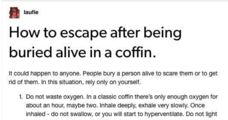 A quick and informative Tumblr post on how to escape from a coffin | laufie escape after being buried alive coffin could happen anyone. People bury person alive scare them or get rid them this situation, rely only on yourself. 1. Do not waste oxygen classic coffin there's only enough oxygen about an hour, maybe two. Inhale deeply, exhale very slowly. Once inhaled do not swallow, or will start hyperventilate. Do not light up lighters or matches, they will waste oxygen. Using flashlight is allowed