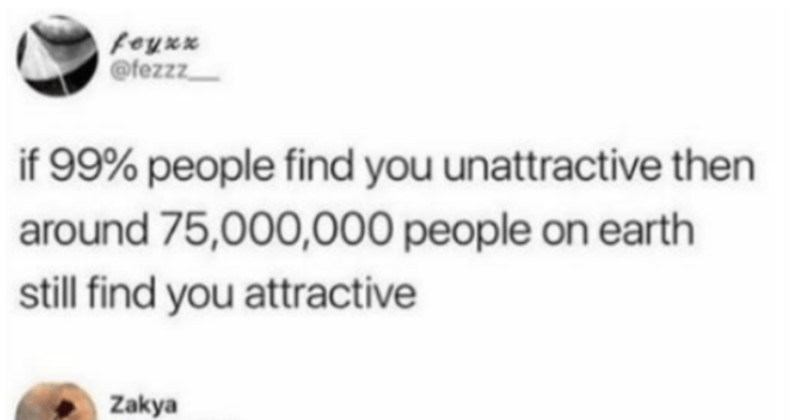 Man runs the sad math on the chances of finding his soulmate. | feyxx @fezzz if 99% people find unattractive then around 75,000,000 people on earth still find attractive Zakya @zakya 112 My self confidence just shot up