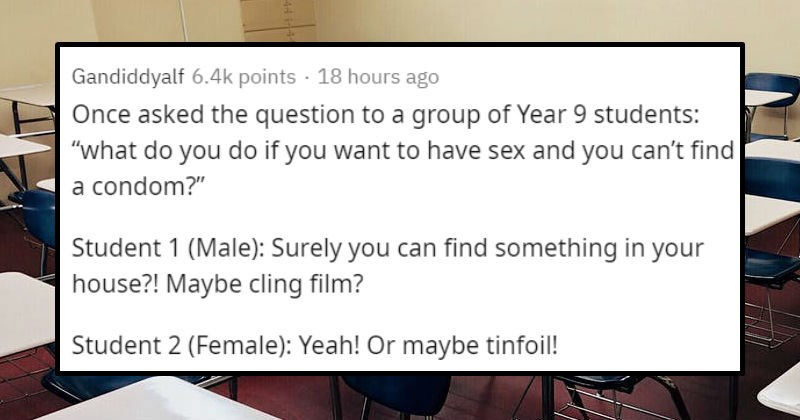 Funny and awkward sex ed question stories | Gandiddyalf 6.4k points 17 hours ago Once asked question group Year 9 students do do if want have sex and can't find condom Student 1 (Male Surely can find something house Maybe cling film? Student 2 (Female Yeah! Or maybe tinfoil! Fucking TIN FOIL!