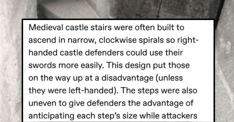 A Tumblr thread describes all the wild medieval battle tactics. | Medieval castle stairs were often built ascend narrow, clockwise spirals so right- handed castle defenders could use their swords more easily. This design put those on way up at disadvantage (unless they were left-handed steps were also uneven give defenders advantage anticipating each step's size while attackers tripped over them. Source Source 2 Source