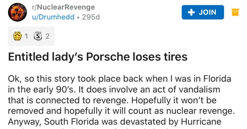 An entitled lady's Porsche loses its tires. | r/NuclearRevenge JOIN u/Drumhedd 295d Entitled lady's Porsche loses tires Ok, so this story took place back Florida early 90's does involve an act vandalism is connected revenge. Hopefully won't be removed and hopefully will count as nuclear revenge. Anyway, South Florida devastated by Hurricane Andrew. My dad as part local charity set up day after day at local market seeking donations shoppers give food banks have understand this storm left many peo