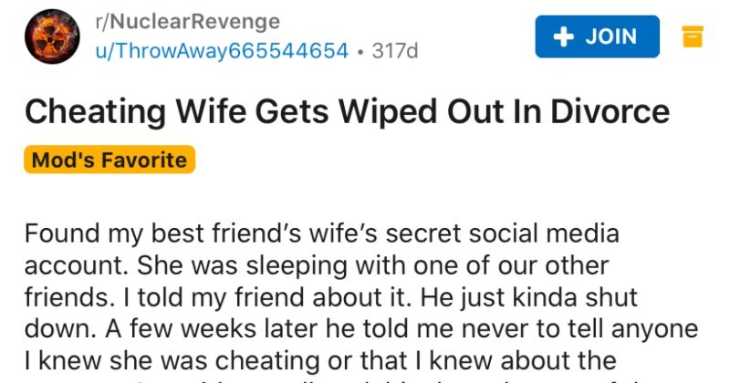 "Cheating wife gets wiped out in the divorce due to clever revenge. | r/NuclearRevenge u/ThrowAway665544654 317d JOIN Cheating Wife Gets Wiped Out Divorce Mod's Favorite Found my best friend's wife's secret social media account. She sleeping with one our other friends told my friend about He just kinda shut down few weeks later he told never tell anyone knew she cheating or knew about account would casually ask him two them were every now and then. Always ""great Every time saw them together they"