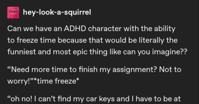 A funny Tumblr thread about what it would look like if someone with ADHD could freeze time. | hey-look--squirrel Can have an ADHD character with ability freeze time because would be literally funniest and most epic thing like can imagine Need more time finish my assignment? Not worry time freeze oh no can't find my car keys and have be at work 2 minutes Time freeze*
