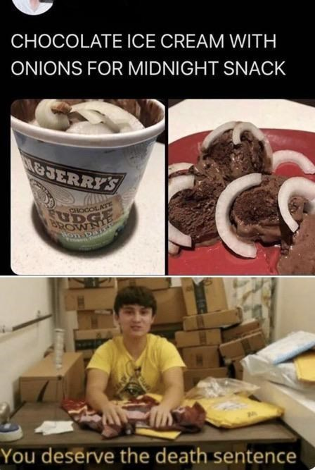 top ten 10 memes daily | CHOCOLATE ICE CREAM WITH ONIONS MIDNIGHT SNACK BEN & JERRY'S CHOCOLATE deserve death sentence