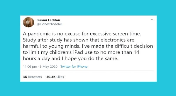 Funniest parenting tweets | Bunmi Laditan @HonestToddler pandemic is no excuse excessive screen time. Study after study has shown electronics are harmful young minds made difficult decision limit my children's iPad use no more than 14 hours day and hope do same. 11:06 pm 3 May 2020 Twitter iPhone 3K Retweets 30.3K Likes