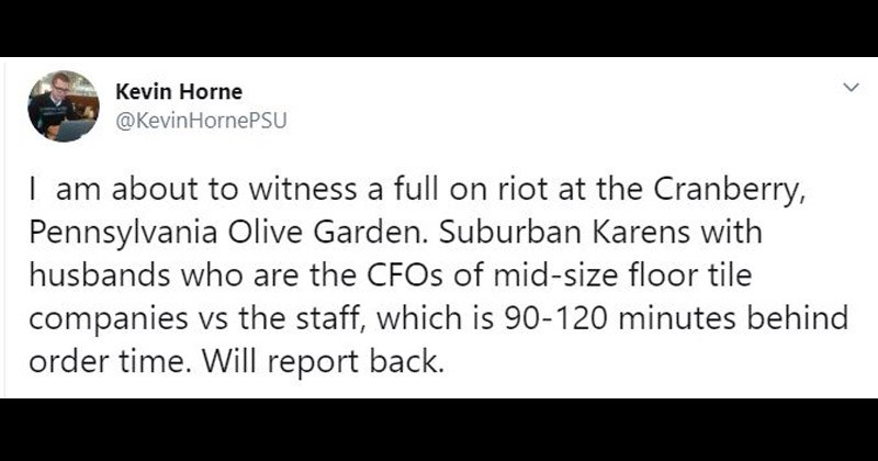 Funny Twitter story about people waiting in line on Mother's Day at Olive Garden | Kevin Horne @KevinHornePSU am about witness full on riot at Cranberry, Pennsylvania Olive Garden. Suburban Karens with husbands who are CFOs mid-size floor tile companies vs staff, which is 90-120 minutes behind order time. Will report back.