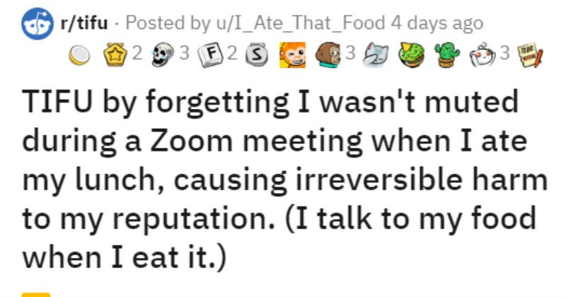 Employee talks to food while boss and coworkers overhear | O r/tifu Posted by u/I_Ate_That_Food 4 days ago 2 3 F2 S TIFU by forgetting wasn't muted during Zoom meeting ate my lunch, causing irreversible harm my reputation talk my food eat have been working home recently (obviously and am pretty fortunate because basically there is no function my job need be office But have let some bad habits seep .