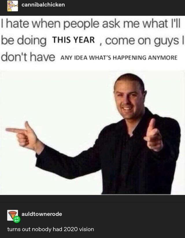 top ten 10 tumblr posts daily | cannibalchicken Ihate people ask l'll be doing THIS YEAR Come on guys don't have ANY IDEA 'S HAPPENING ANYMORE auldtownerode turns out nobody had 2020 vision