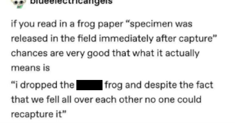 "A Tumblr thread about how the scientific language makes for ridiculous reports | if read frog paper ""specimen released field immediately after capture"" chances are very good actually means is dropped damn frog and despite fact fell all over each other no one could recapture """