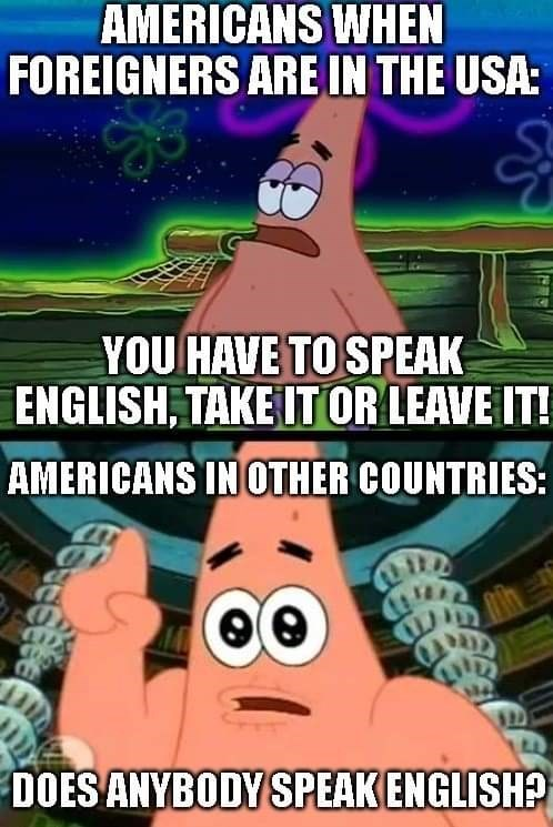 top ten 10 spongebob squarepants memes of the week | AMERICANS FOREIGNERS ARE USA HAVE SPEAK ENGLISH, TAKE OR LEAVE AMERICANS OTHER COUNTRIES: DOES ANYBODY SPEAK ENGLISH